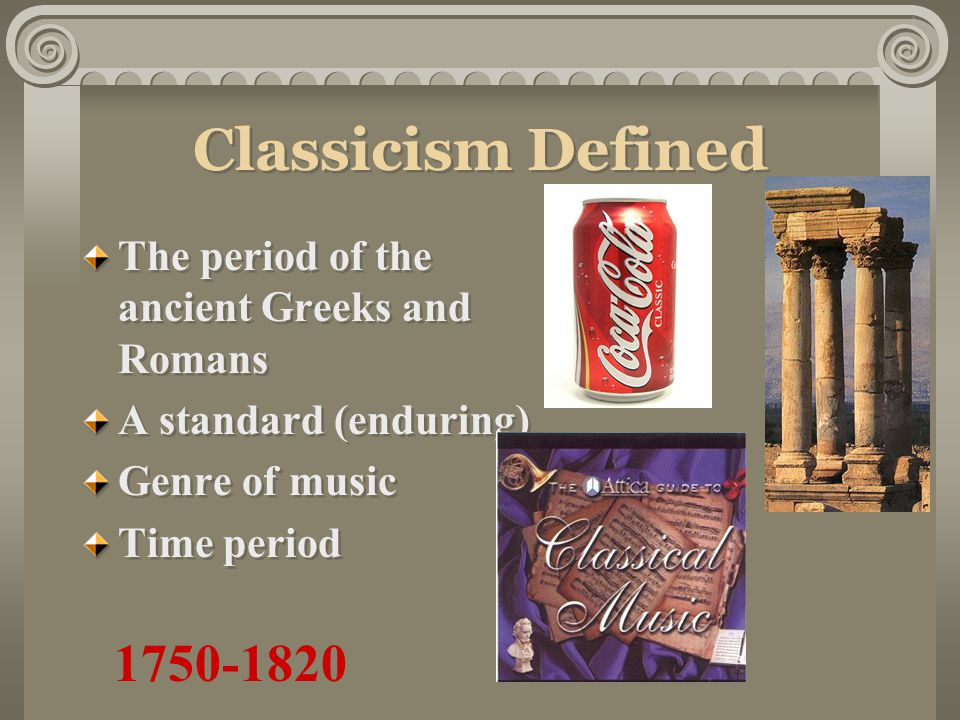 Classicism Defined The period of the ancient Greeks and Romans A standard (enduring) Genre of music Time period The period of the ancient Greeks and Romans A standard (enduring) Genre of music Time period 1750-1820
