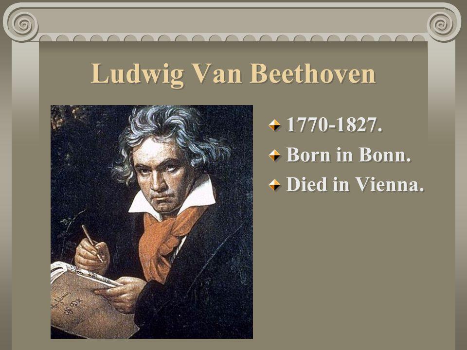 Ludwig Van Beethoven 1770-1827. Born in Bonn. Died in Vienna.