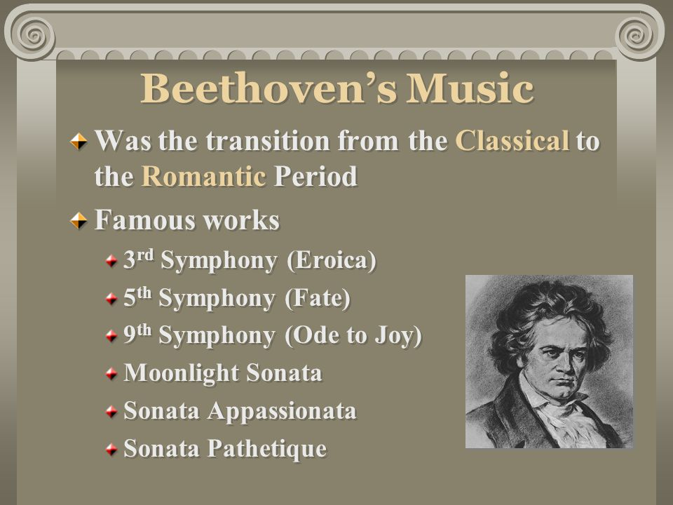 Beethoven's Music Was the transition from the Classical to the Romantic Period Famous works 3 rd Symphony (Eroica) 5 th Symphony (Fate) 9 th Symphony (Ode to Joy) Moonlight Sonata Sonata Appassionata Sonata Pathetique Was the transition from the Classical to the Romantic Period Famous works 3 rd Symphony (Eroica) 5 th Symphony (Fate) 9 th Symphony (Ode to Joy) Moonlight Sonata Sonata Appassionata Sonata Pathetique