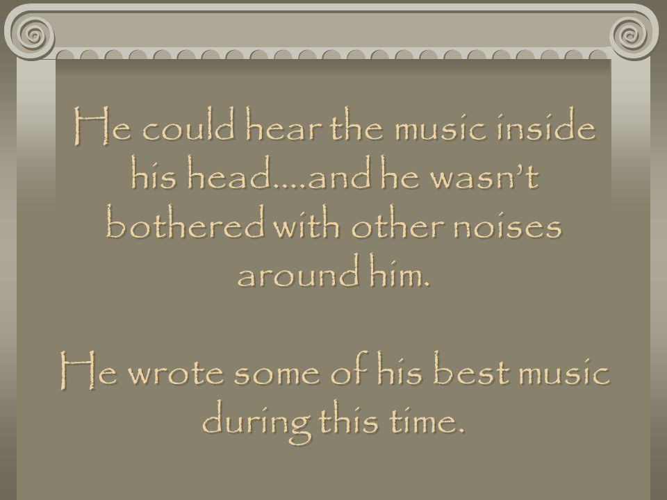 He could hear the music inside his head….and he wasn't bothered with other noises around him.