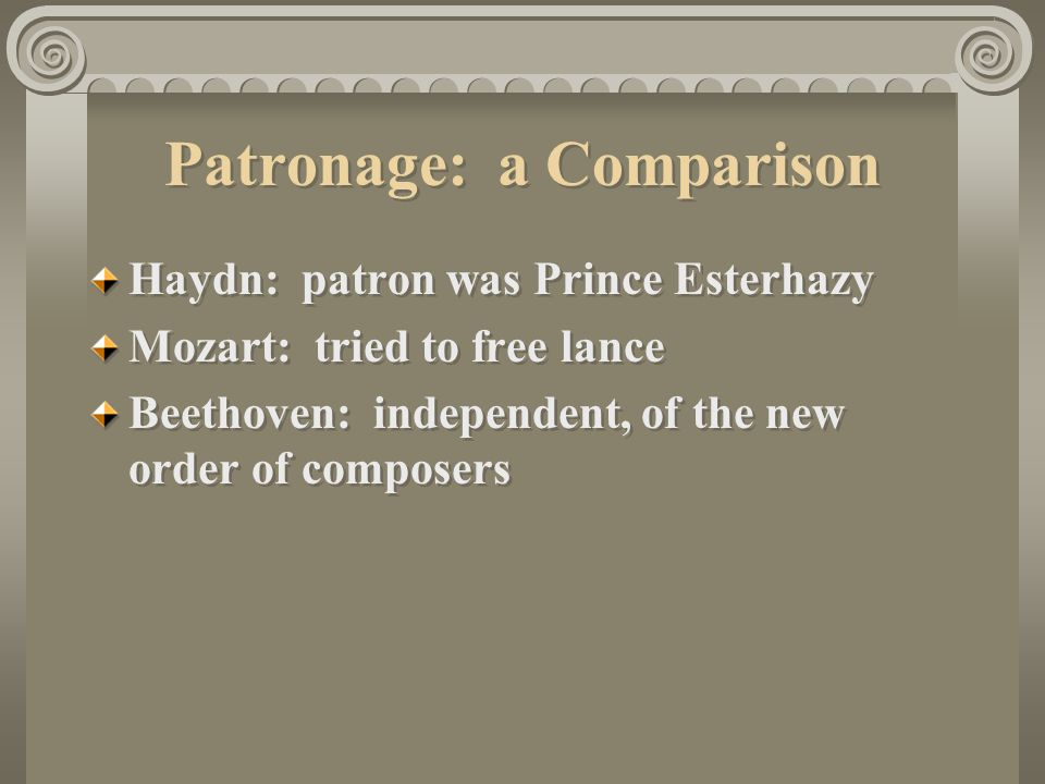 Patronage: a Comparison Haydn: patron was Prince Esterhazy Mozart: tried to free lance Beethoven: independent, of the new order of composers Haydn: patron was Prince Esterhazy Mozart: tried to free lance Beethoven: independent, of the new order of composers