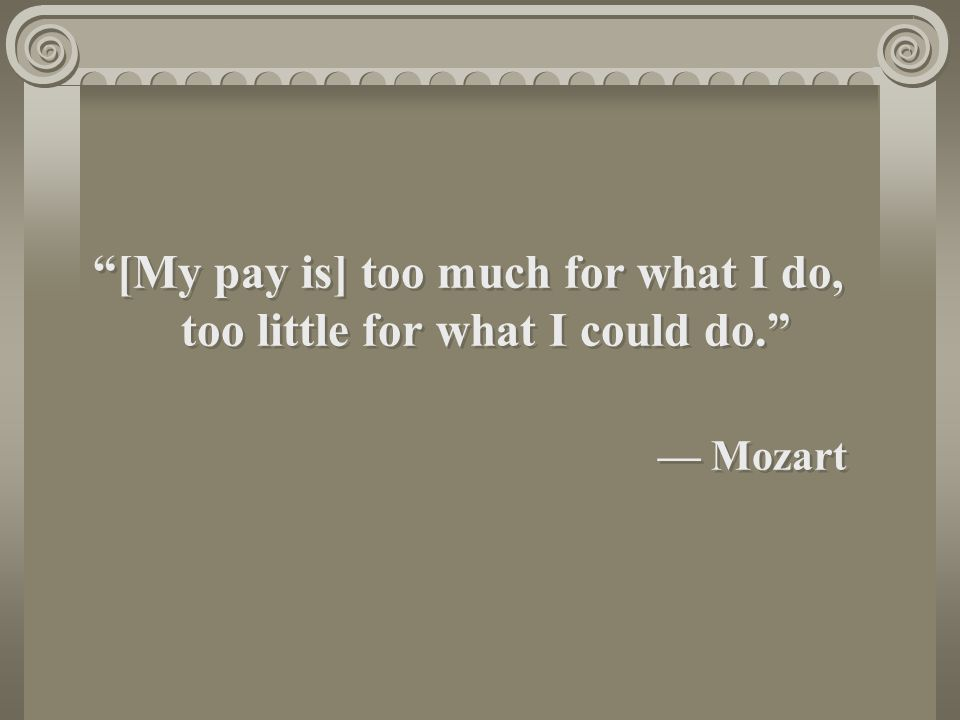 [My pay is] too much for what I do, too little for what I could do. — Mozart [My pay is] too much for what I do, too little for what I could do. — Mozart