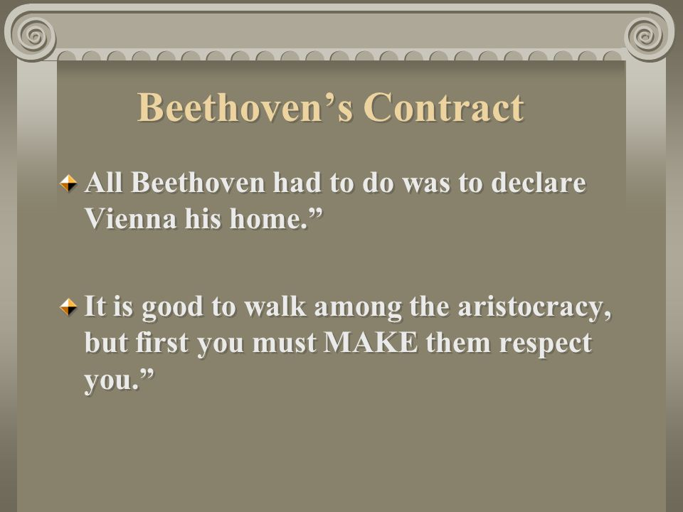 Beethoven's Contract All Beethoven had to do was to declare Vienna his home. It is good to walk among the aristocracy, but first you must MAKE them respect you. All Beethoven had to do was to declare Vienna his home. It is good to walk among the aristocracy, but first you must MAKE them respect you.