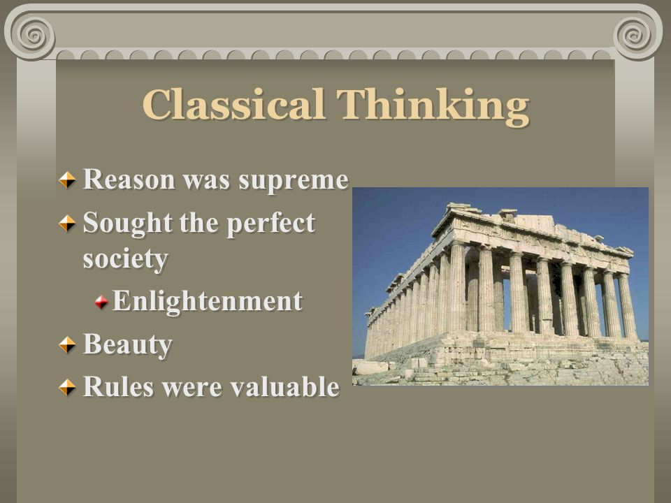 Classical Thinking Reason was supreme Sought the perfect society Enlightenment Beauty Rules were valuable Reason was supreme Sought the perfect society Enlightenment Beauty Rules were valuable