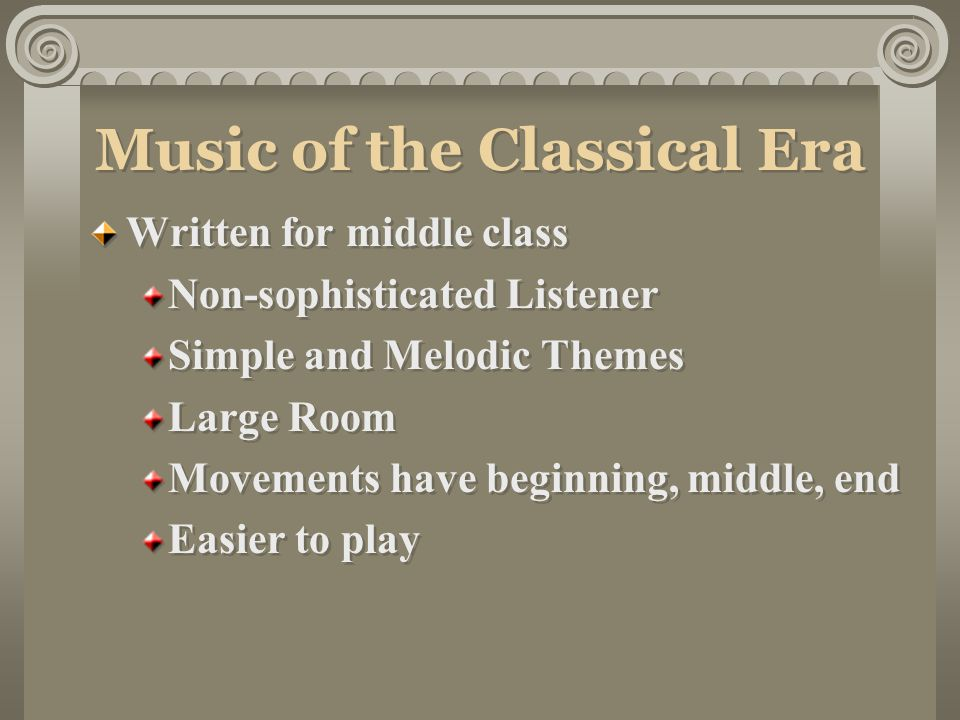 Music of the Classical Era Written for middle class Non-sophisticated Listener Simple and Melodic Themes Large Room Movements have beginning, middle, end Easier to play Written for middle class Non-sophisticated Listener Simple and Melodic Themes Large Room Movements have beginning, middle, end Easier to play