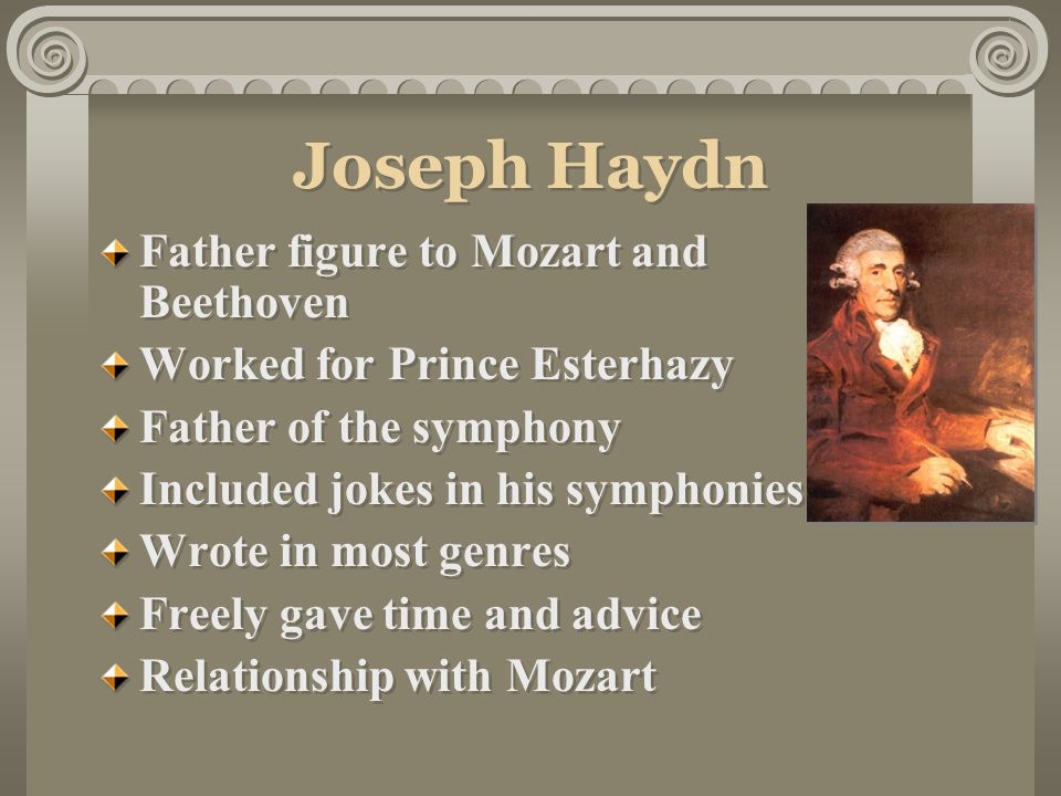 Joseph Haydn Father figure to Mozart and Beethoven Worked for Prince Esterhazy Father of the symphony Included jokes in his symphonies Wrote in most genres Freely gave time and advice Relationship with Mozart Father figure to Mozart and Beethoven Worked for Prince Esterhazy Father of the symphony Included jokes in his symphonies Wrote in most genres Freely gave time and advice Relationship with Mozart