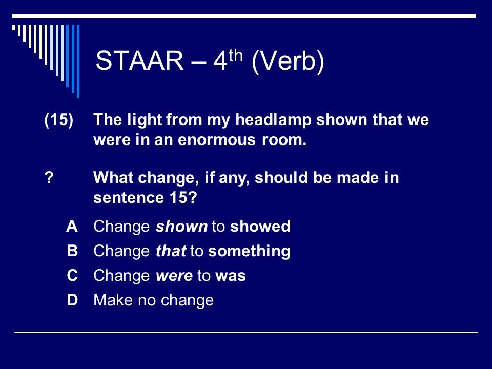 STAAR – 4 th (Verb) (15) The light from my headlamp shown that we were in an enormous room.
