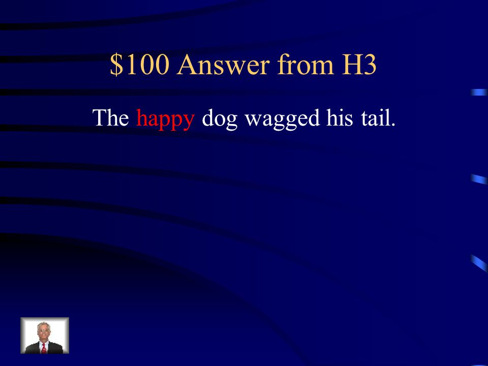 $100 Question from H3 Identify the adjective: The happy dog wagged his tail.