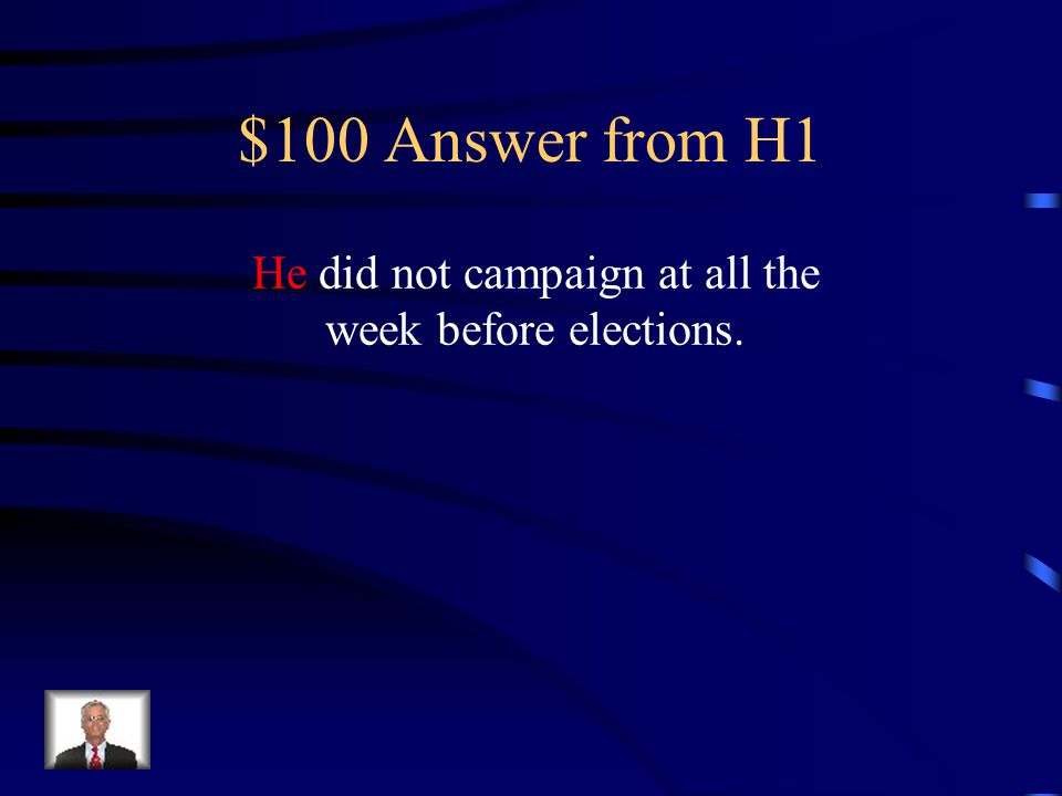 $100 Answer from H1 He did not campaign at all the week before elections.