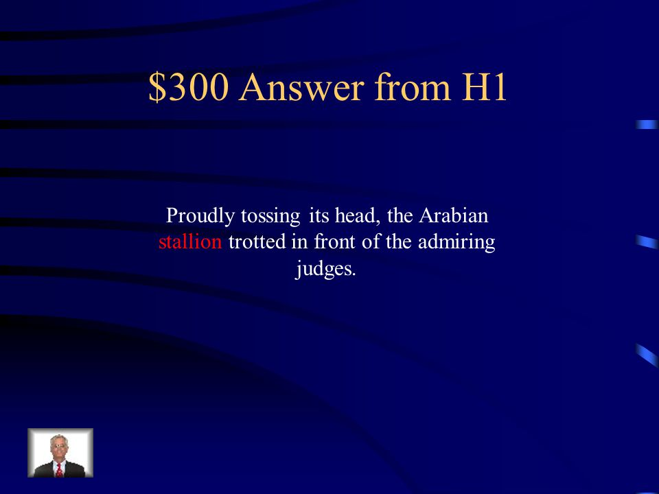 $300 Question from H1 Identify the subject of the sentence: Proudly tossing its head, the Arabian stallion trotted in front of the admiring judges.