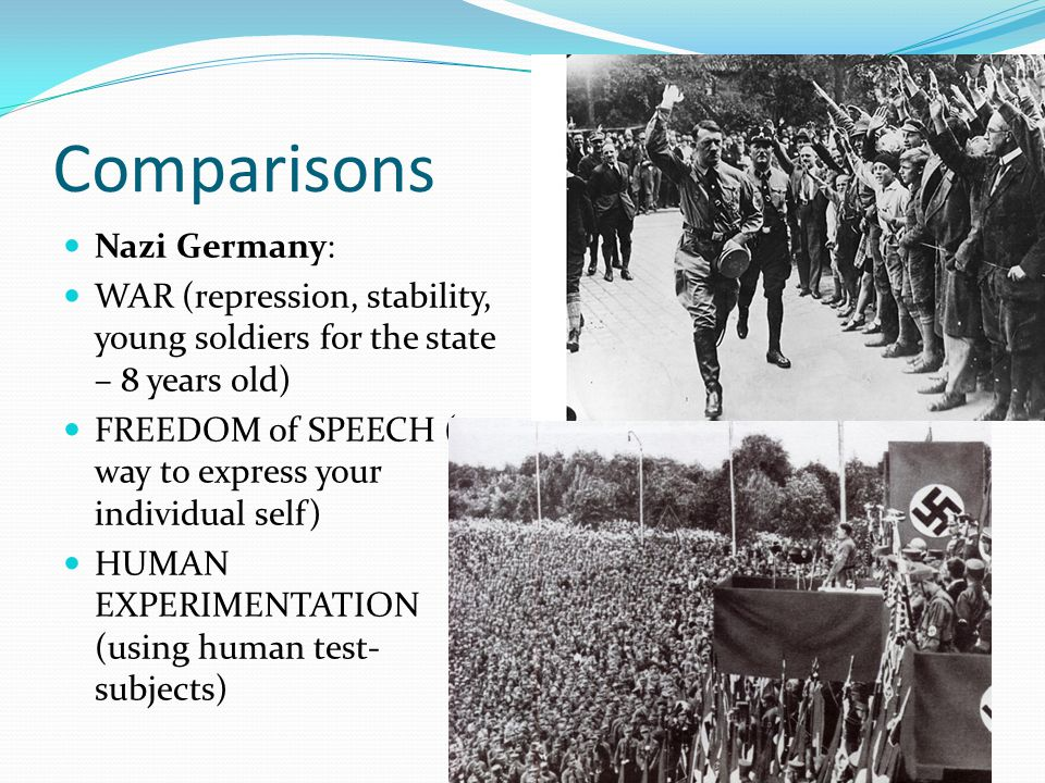 Comparisons Nazi Germany: WAR (repression, stability, young soldiers for the state – 8 years old) FREEDOM of SPEECH (no way to express your individual