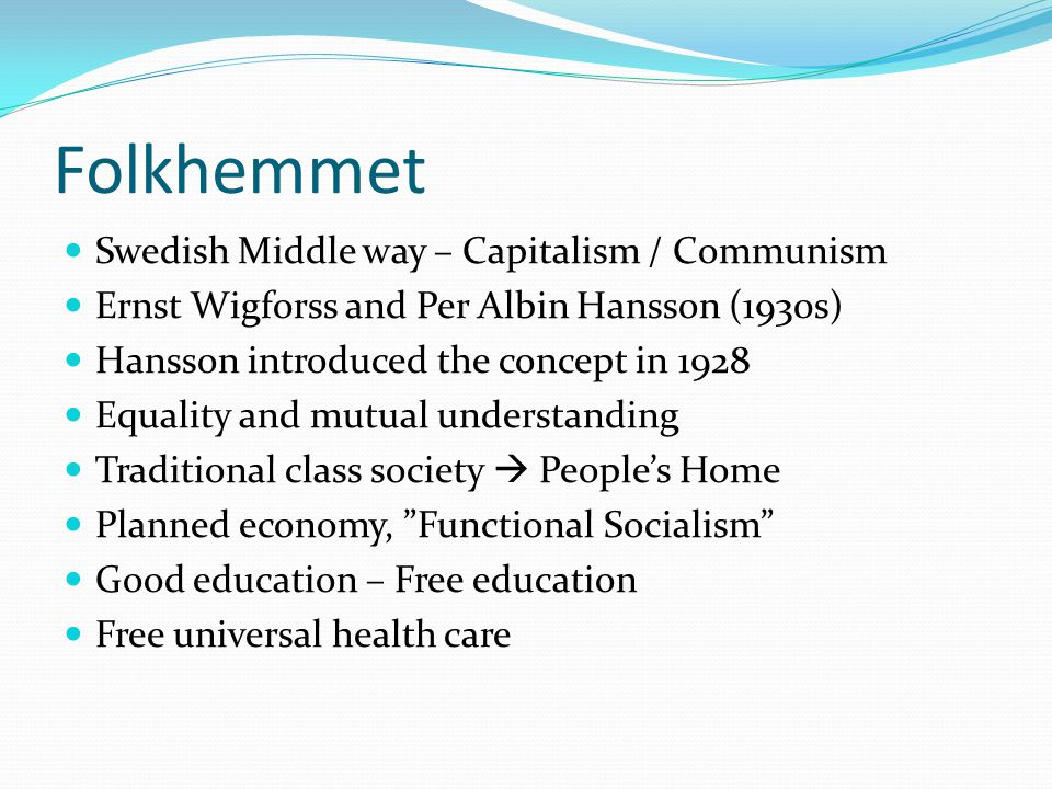Folkhemmet Swedish Middle way – Capitalism / Communism Ernst Wigforss and Per Albin Hansson (1930s) Hansson introduced the concept in 1928 Equality an