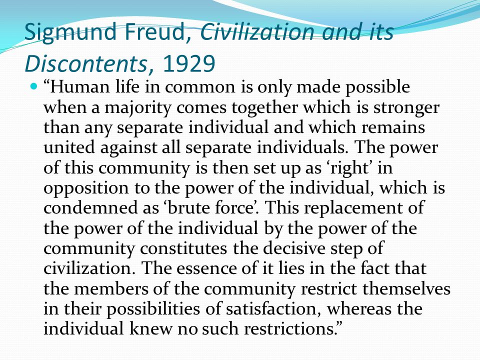 "Sigmund Freud, Civilization and its Discontents, 1929 ""Human life in common is only made possible when a majority comes together which is stronger tha"
