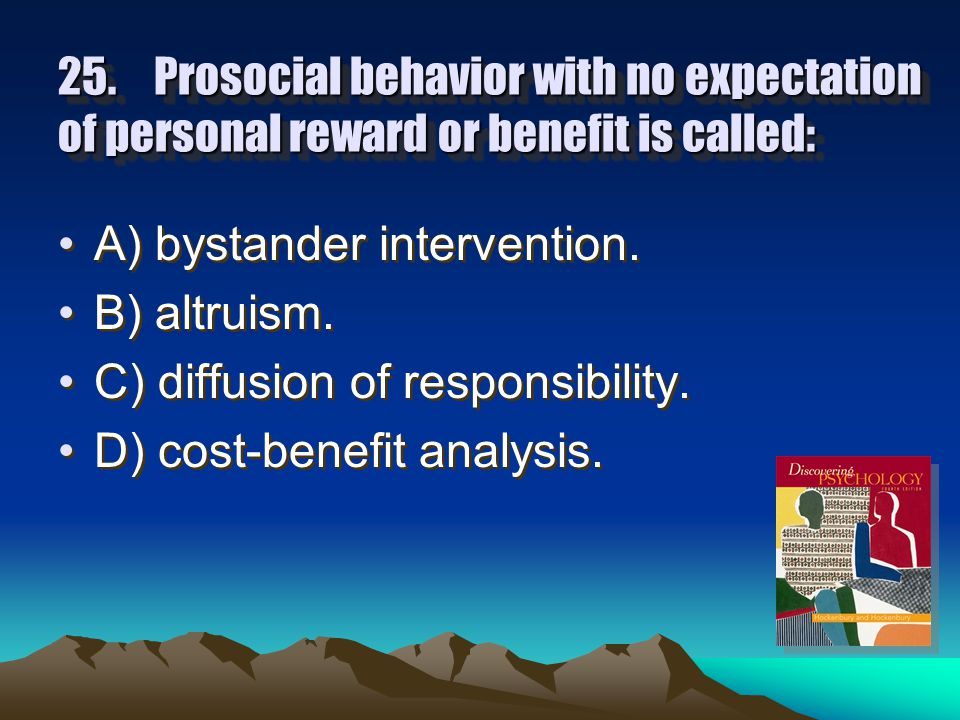 24.According to the bystander effect, if you needed help you would be more likely to get it if: A) many people were present. B) few people were presen