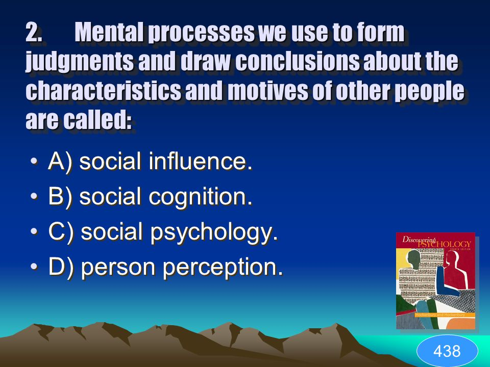 1. ___ refer(s) to the mental processes people use to make sense out of their social environment. A) Social psychology B) Social cognition C) Social i