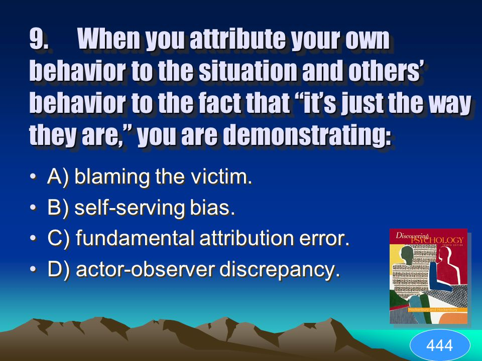 8.Tending to give ourselves credit when we succeed and to blame our failures on external circumstances is called: A) actor-observer discrepancy. B) pe