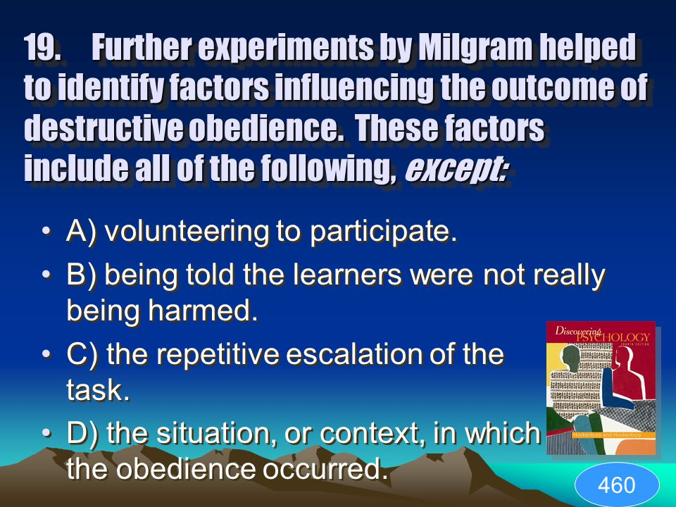 18.The results of Milgram's experiment found that: A) the subjects who continued knew it wasn't real. B) most subjects discontinued when shock levels