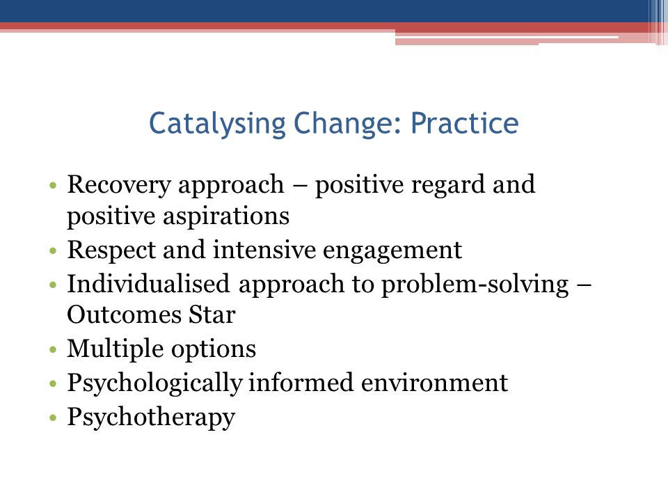 Catalysing Change: Practice Recovery approach – positive regard and positive aspirations Respect and intensive engagement Individualised approach to p