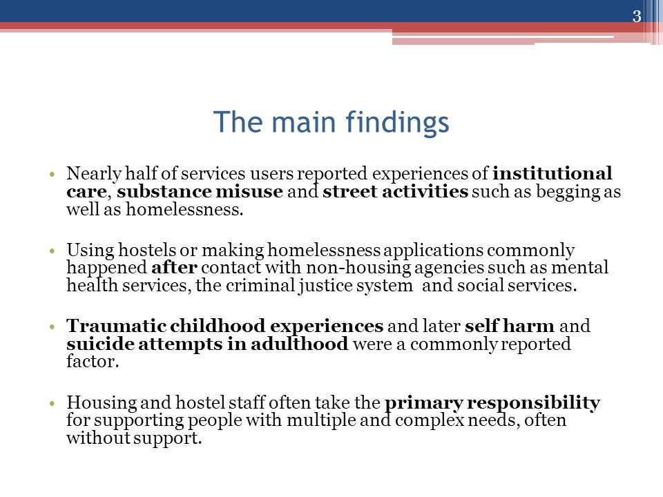 The main findings Nearly half of services users reported experiences of institutional care, substance misuse and street activities such as begging as