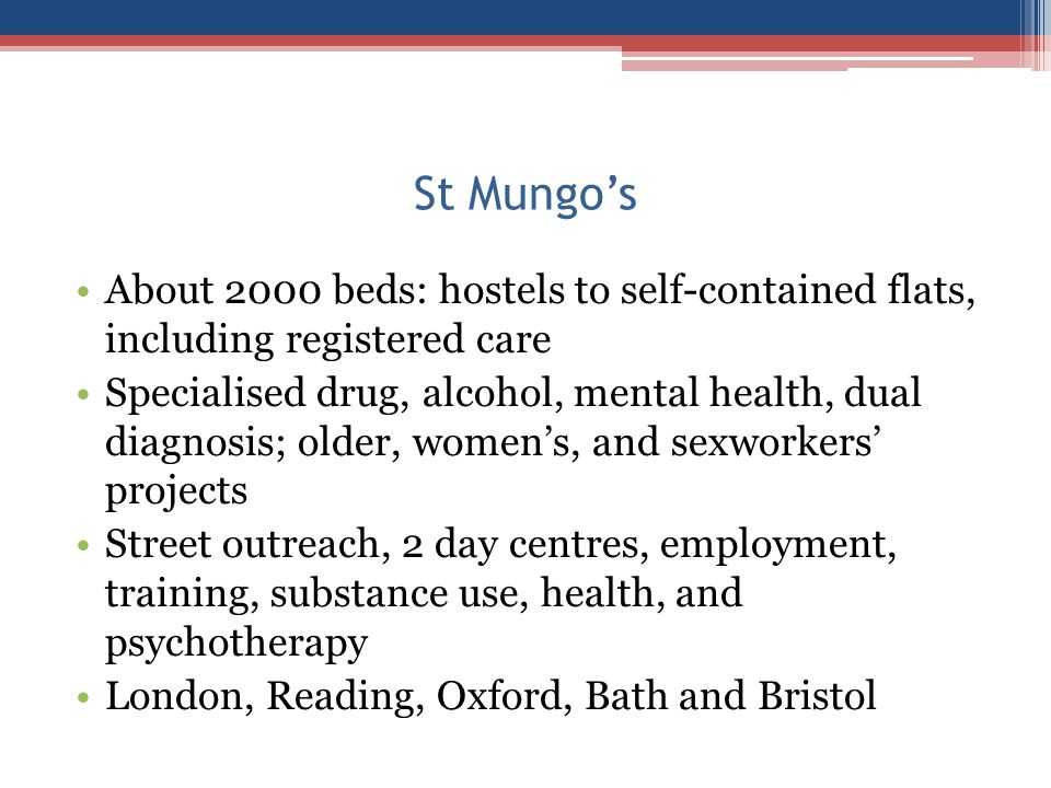 St Mungo's About 2000 beds: hostels to self-contained flats, including registered care Specialised drug, alcohol, mental health, dual diagnosis; older