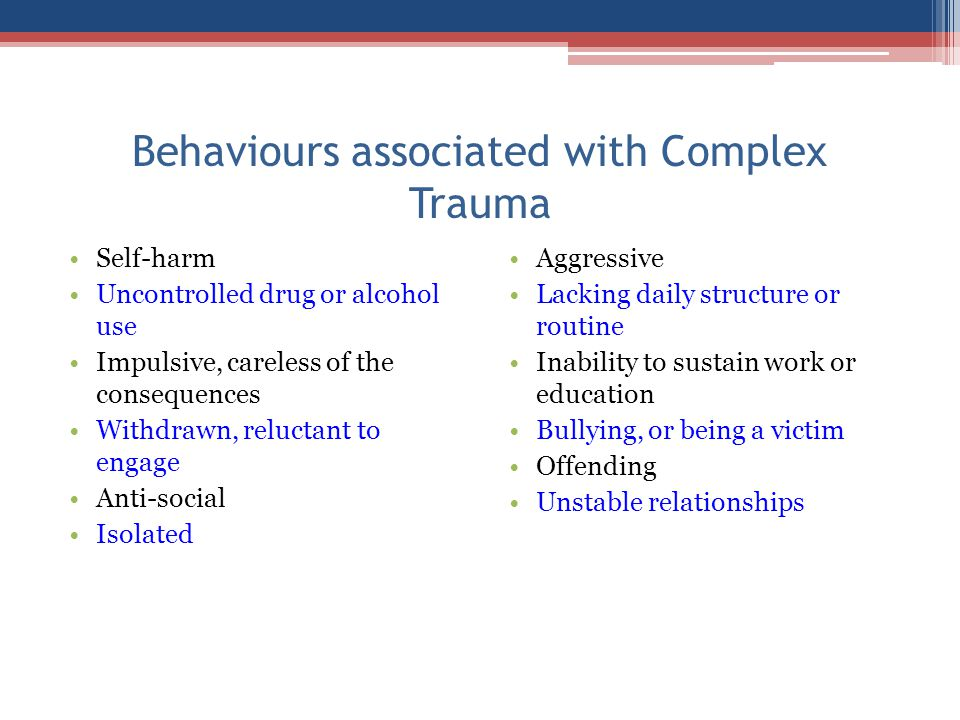 Behaviours associated with Complex Trauma Self-harm Uncontrolled drug or alcohol use Impulsive, careless of the consequences Withdrawn, reluctant to e