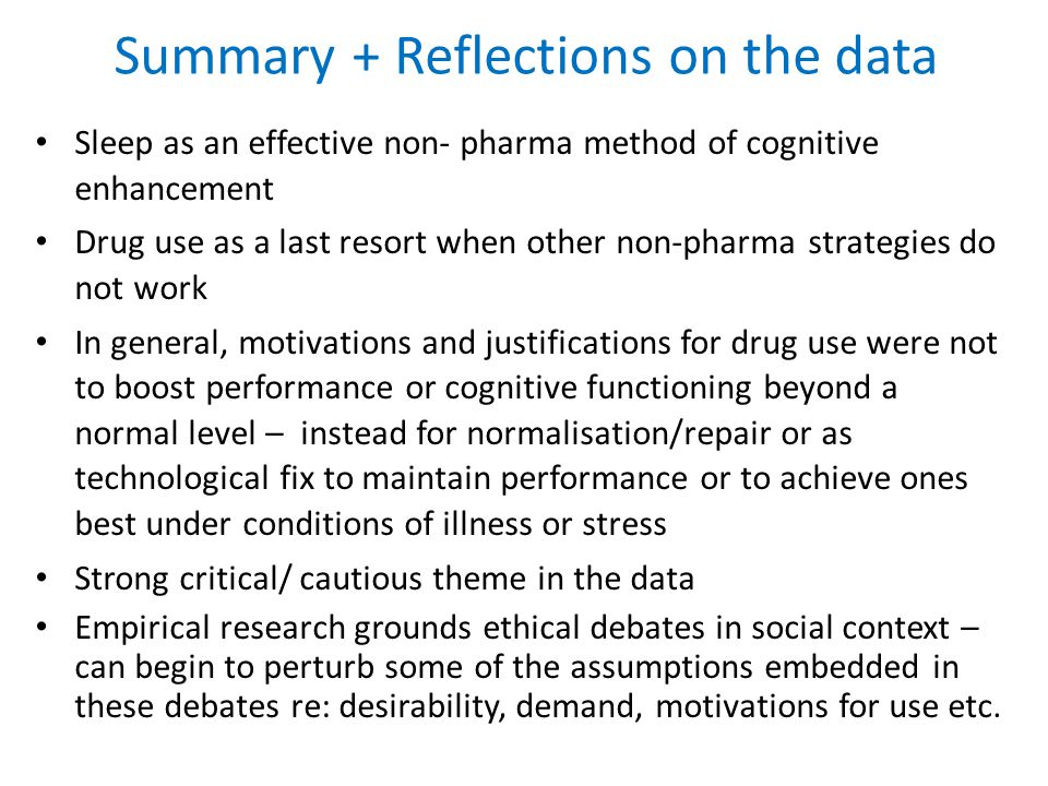 Summary + Reflections on the data Sleep as an effective non- pharma method of cognitive enhancement Drug use as a last resort when other non-pharma strategies do not work In general, motivations and justifications for drug use were not to boost performance or cognitive functioning beyond a normal level – instead for normalisation/repair or as technological fix to maintain performance or to achieve ones best under conditions of illness or stress Strong critical/ cautious theme in the data Empirical research grounds ethical debates in social context – can begin to perturb some of the assumptions embedded in these debates re: desirability, demand, motivations for use etc.