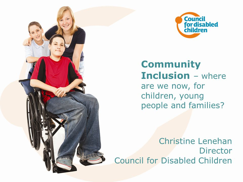 Presentation title to go here Community Inclusion – where are we now, for children, young people and families.