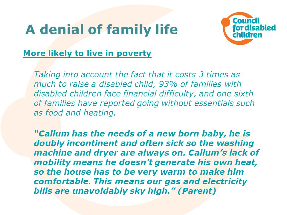 A denial of family life More likely to live in poverty Taking into account the fact that it costs 3 times as much to raise a disabled child, 93% of families with disabled children face financial difficulty, and one sixth of families have reported going without essentials such as food and heating.