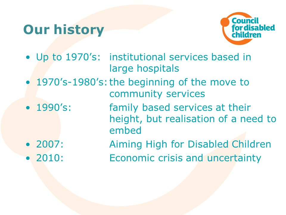 Our history Up to 1970's: institutional services based in large hospitals 1970's-1980's:the beginning of the move to community services 1990's: family based services at their height, but realisation of a need to embed 2007: Aiming High for Disabled Children 2010: Economic crisis and uncertainty
