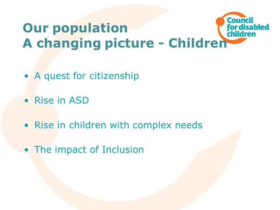 Our population A changing picture - Children A quest for citizenship Rise in ASD Rise in children with complex needs The impact of Inclusion