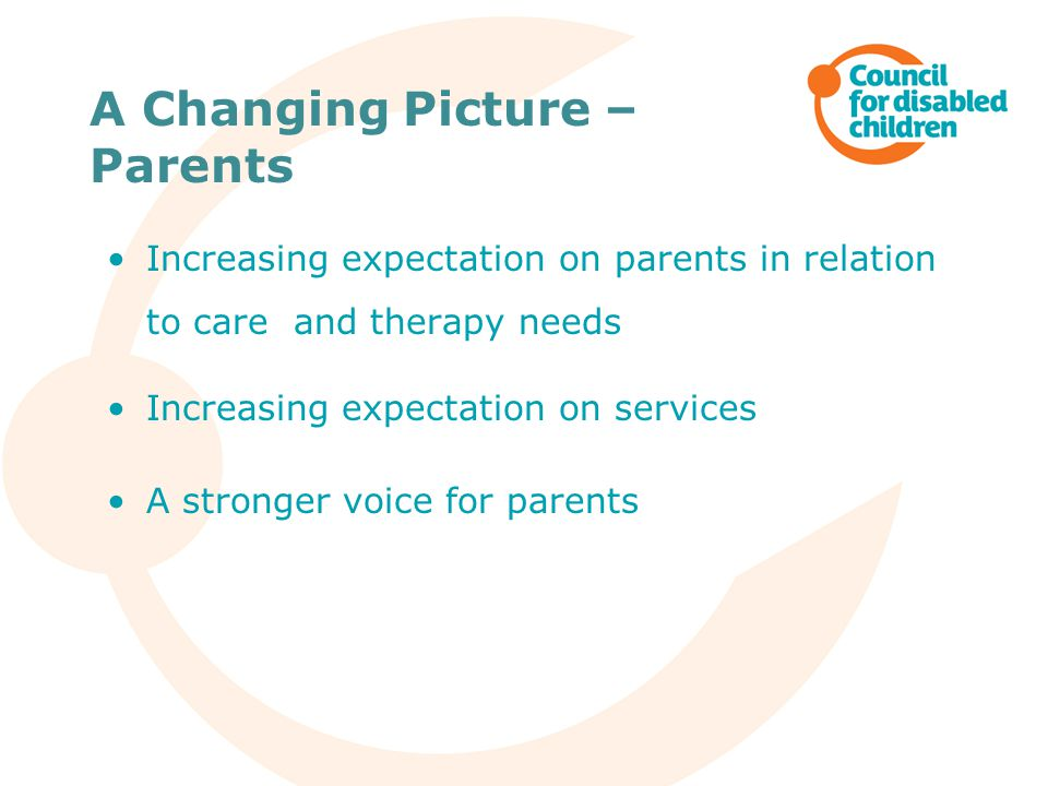 A Changing Picture – Parents Increasing expectation on parents in relation to care and therapy needs Increasing expectation on services A stronger voice for parents