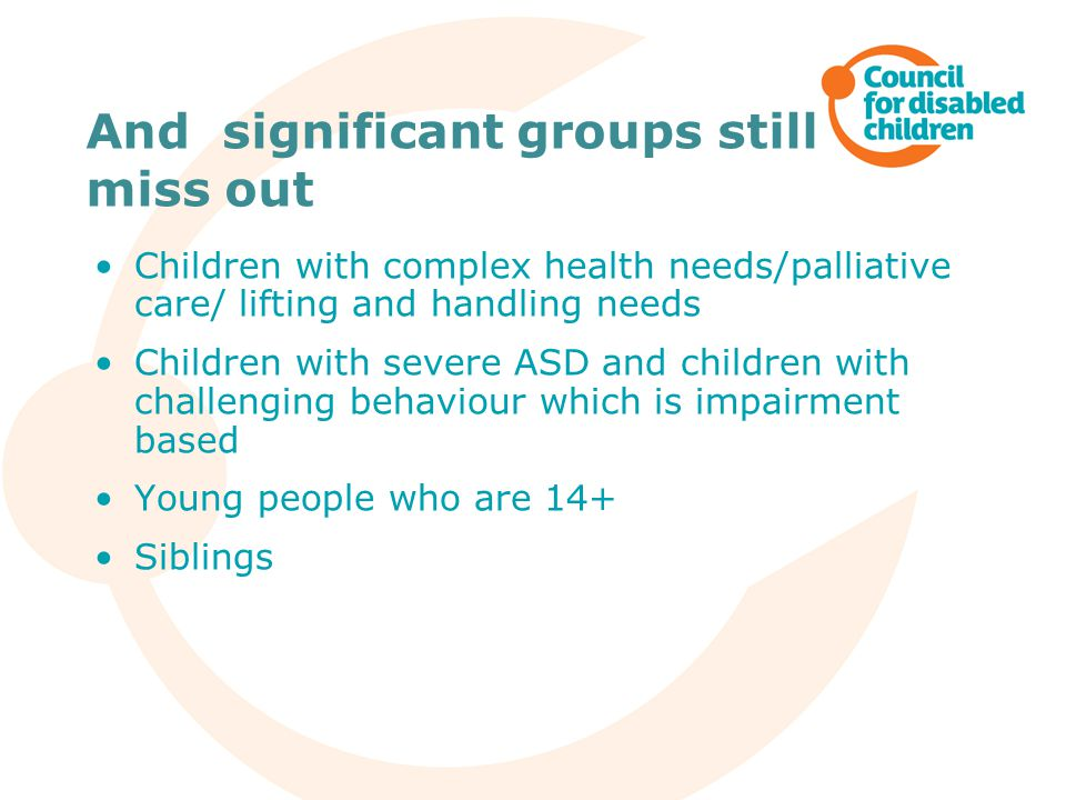And significant groups still miss out Children with complex health needs/palliative care/ lifting and handling needs Children with severe ASD and children with challenging behaviour which is impairment based Young people who are 14+ Siblings