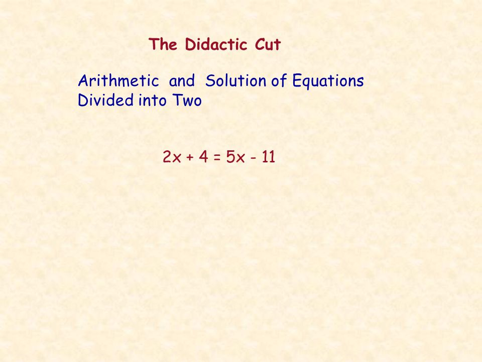 The Didactic Cut 2x + 4 = 5x - 11 Arithmetic and Solution of Equations Divided into Two