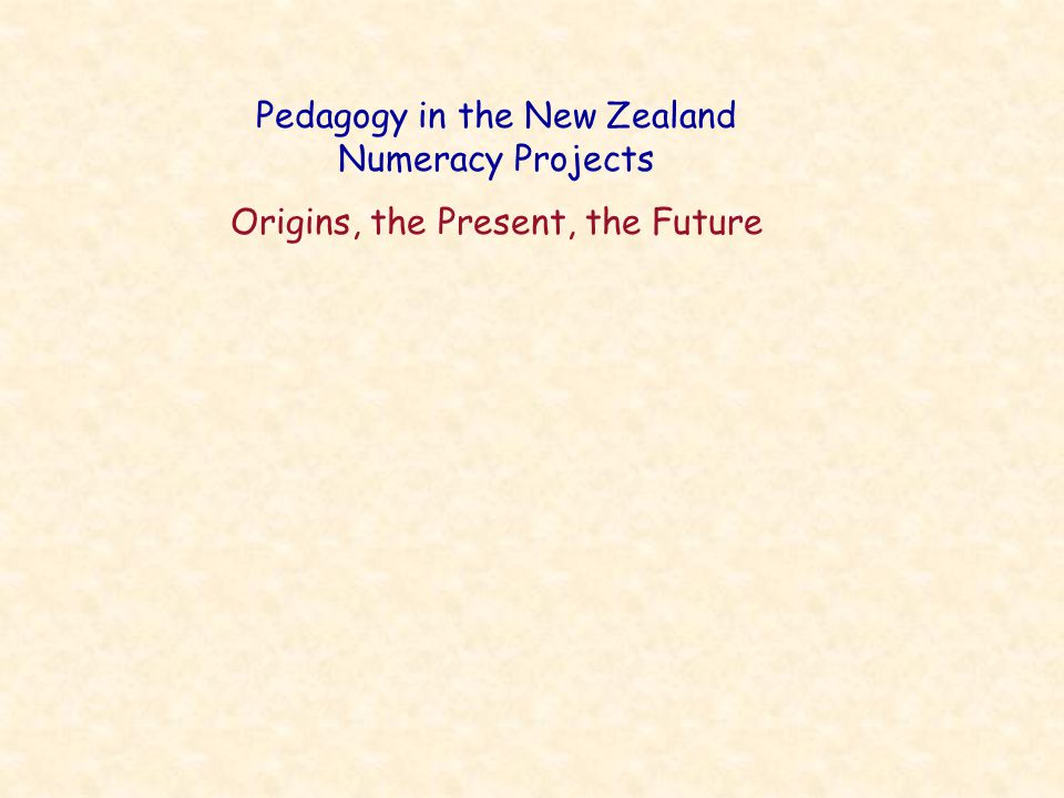 Pedagogy in the New Zealand Numeracy Projects Origins, the Present, the Future