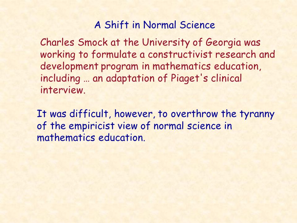 A Shift in Normal Science It was difficult, however, to overthrow the tyranny of the empiricist view of normal science in mathematics education.