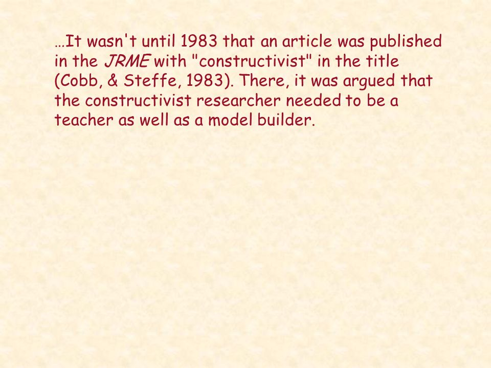 …It wasn t until 1983 that an article was published in the JRME with constructivist in the title (Cobb, & Steffe, 1983).