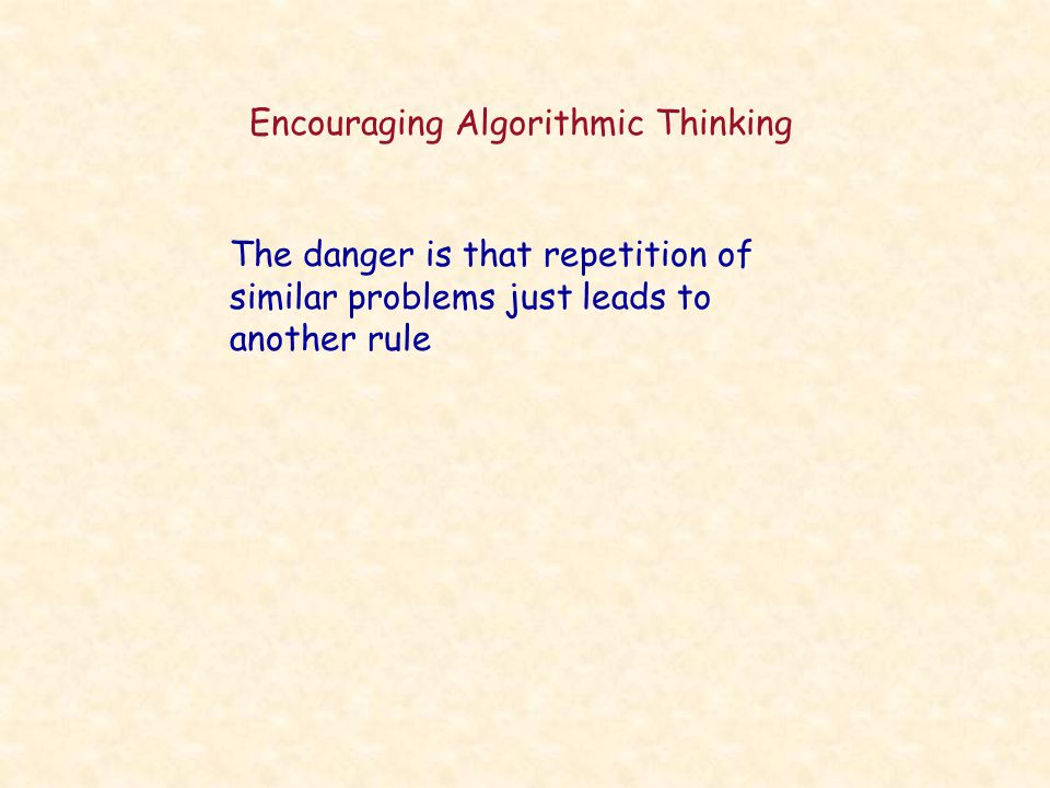 Encouraging Algorithmic Thinking The danger is that repetition of similar problems just leads to another rule
