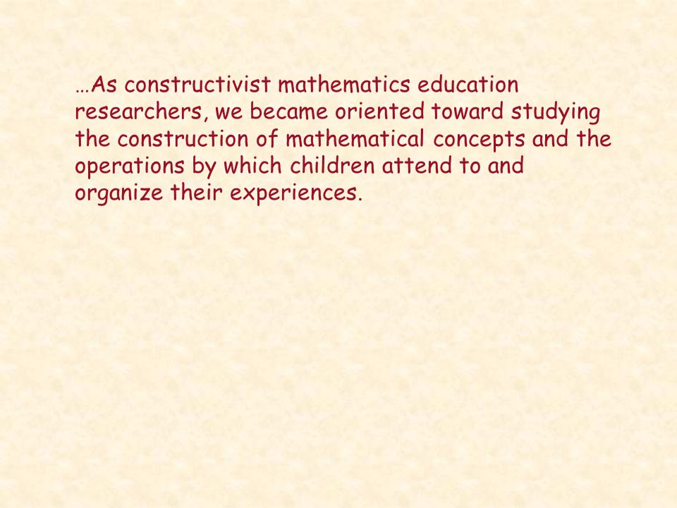 …As constructivist mathematics education researchers, we became oriented toward studying the construction of mathematical concepts and the operations by which children attend to and organize their experiences.