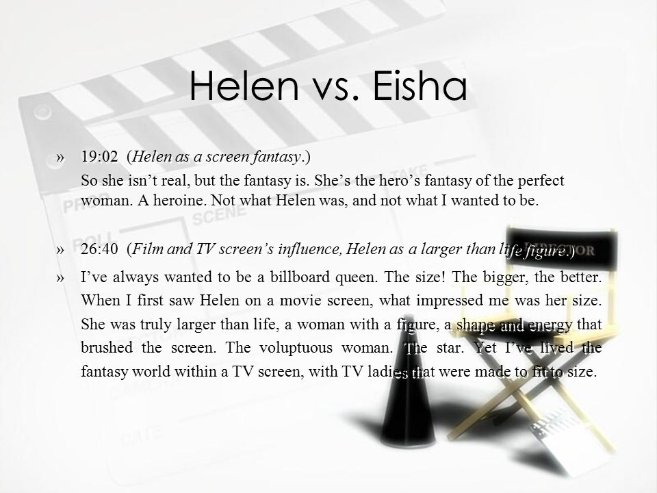 Helen vs. Eisha »19:02 (Helen as a screen fantasy.) So she isn't real, but the fantasy is.