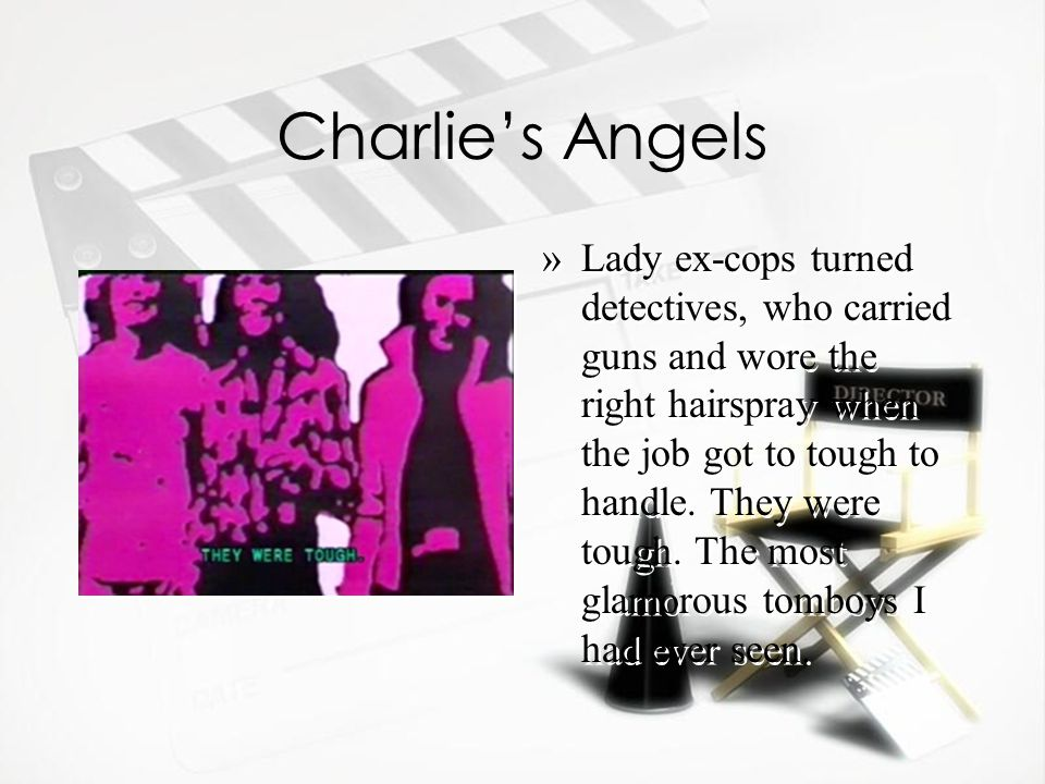 Charlie's Angels »Lady ex-cops turned detectives, who carried guns and wore the right hairspray when the job got to tough to handle.