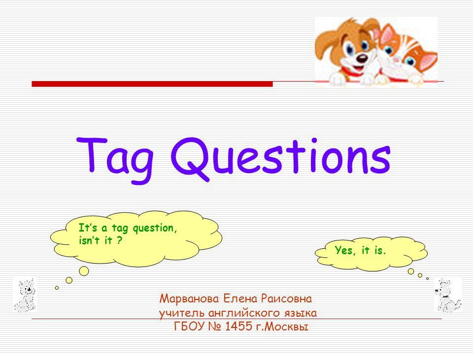Tag Questions Марванова Елена Раисовна учитель английского языка ГБОУ № 1455 г.Москвы It's a tag question, isn't it .