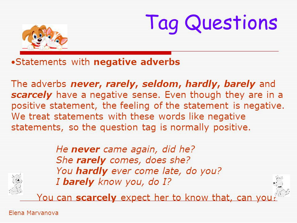 Statements with negative adverbs The adverbs never, rarely, seldom, hardly, barely and scarcely have a negative sense. Even though they are in a posi