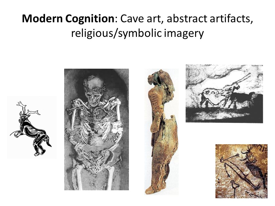 Modern Cognition: Cave art, abstract artifacts, religious/symbolic imagery