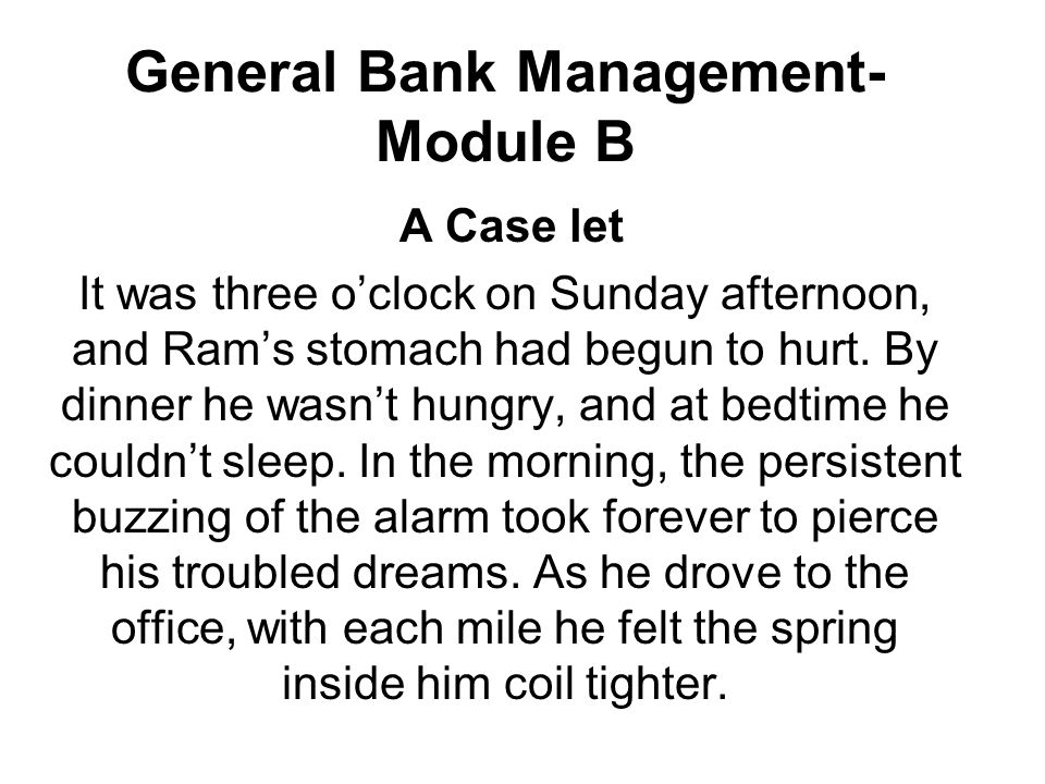 General Bank Management- Module B A Case let It was three o'clock on Sunday afternoon, and Ram's stomach had begun to hurt.