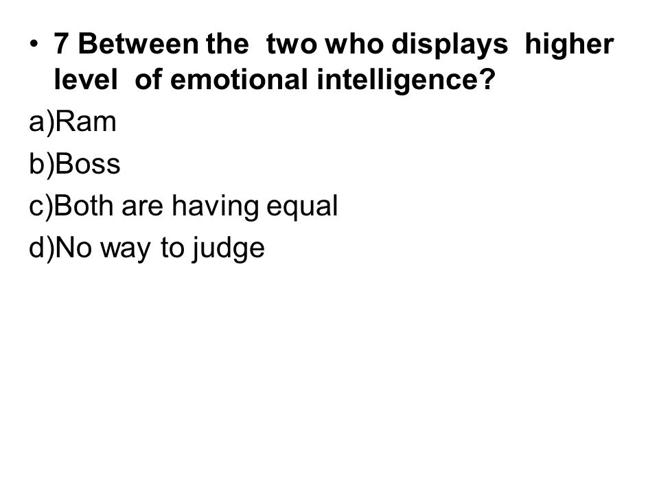 7 Between the two who displays higher level of emotional intelligence.