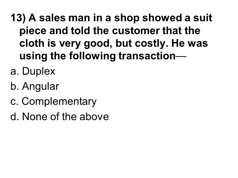 13) A sales man in a shop showed a suit piece and told the customer that the cloth is very good, but costly.