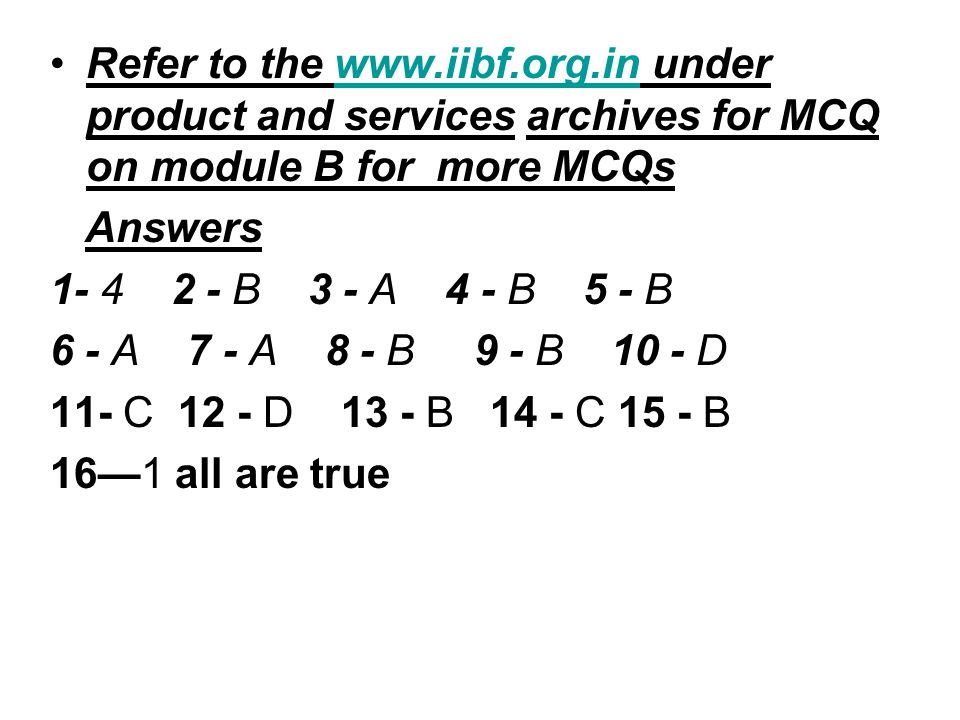 Refer to the www.iibf.org.in under product and services archives for MCQ on module B for more MCQswww.iibf.org.in Answers 1- 4 2 - B 3 - A 4 - B 5 - B 6 - A 7 - A 8 - B 9 - B 10 - D 11- C 12 - D 13 - B 14 - C 15 - B 16—1 all are true
