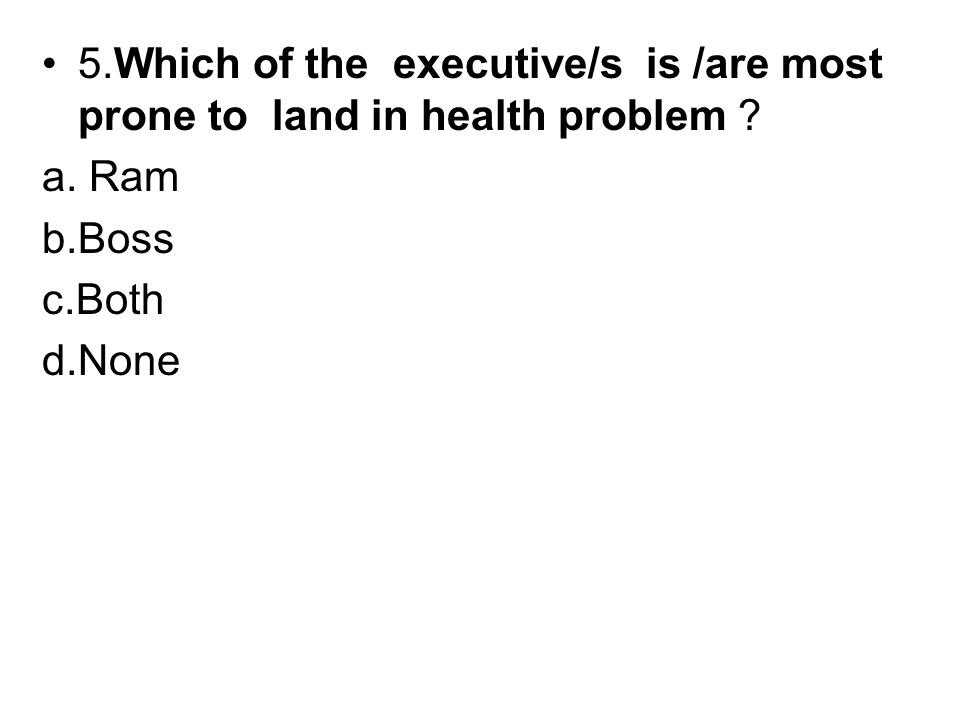 5.Which of the executive/s is /are most prone to land in health problem .