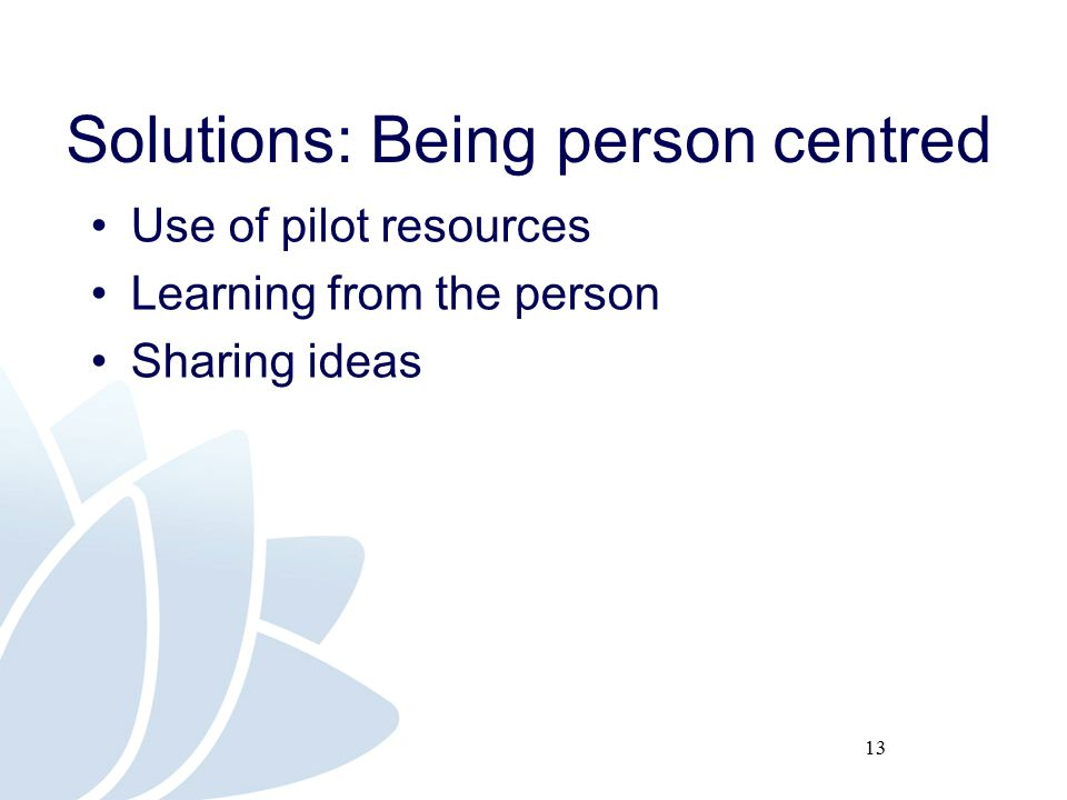 13 Solutions: Being person centred Use of pilot resources Learning from the person Sharing ideas