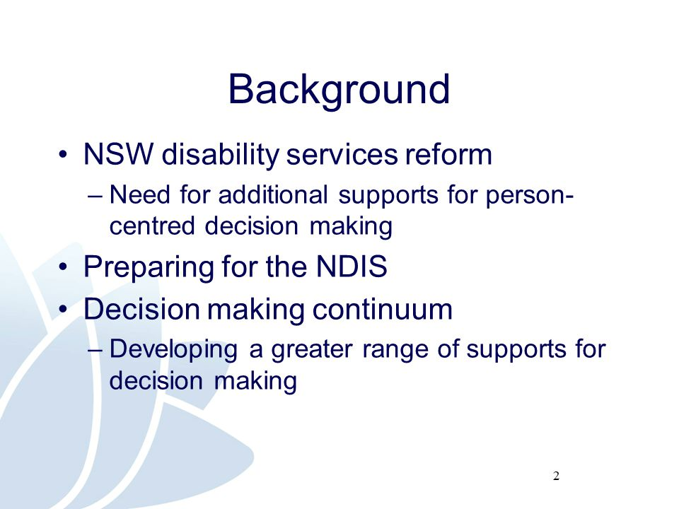 2 Background NSW disability services reform –Need for additional supports for person- centred decision making Preparing for the NDIS Decision making continuum –Developing a greater range of supports for decision making